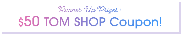 Runner-Up Prizes : $50 TOM SHOP Coupon!
