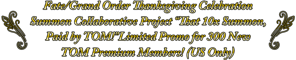 "Fate/Grand Order Thanksgiving Celebration Summon Collaborative Project ""That 10x Summon, Paid by TOM!"" Limited Promo for 500 New TOM Premium Members!"