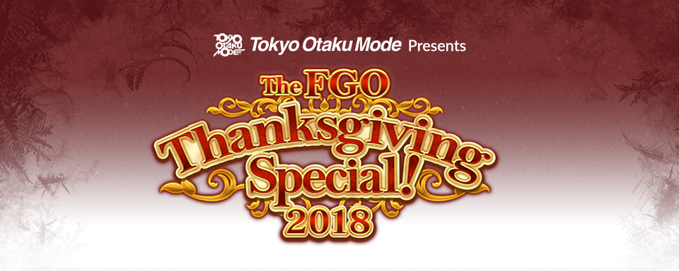 Tokyo Otaku Mode Presents The FGO Thanksgiving Special! 2018
